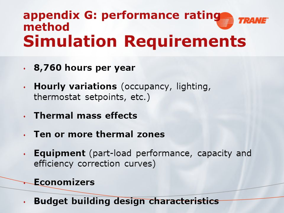© 2008 Trane appendix G: performance rating method Simulation Requirements s 8,760 hours per year s Hourly variations (occupancy, lighting, thermostat