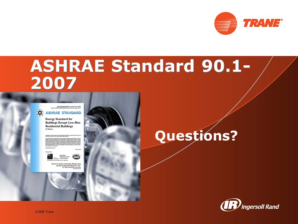© 2008 Trane ASHRAE Standard 90.1- 2007 Questions?