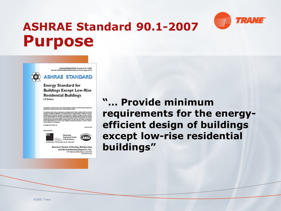 "© 2008 Trane ASHRAE Standard 90.1-2007 Purpose ""… Provide minimum requirements for the energy- efficient design of buildings except low-rise residenti"