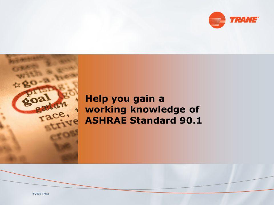 © 2008 Trane Help you gain a working knowledge of ASHRAE Standard 90.1