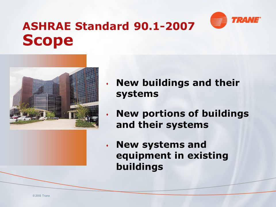 © 2008 Trane ASHRAE Standard 90.1-2007 Scope s New buildings and their systems s New portions of buildings and their systems s New systems and equipme