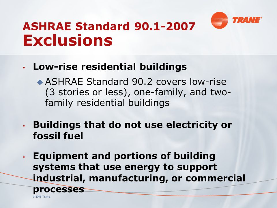 © 2008 Trane ASHRAE Standard 90.1-2007 Exclusions s Low-rise residential buildings u ASHRAE Standard 90.2 covers low-rise (3 stories or less), one-fam