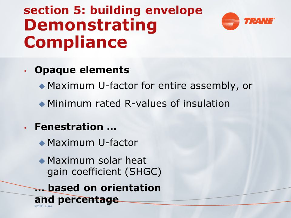 © 2008 Trane section 5: building envelope Demonstrating Compliance s Opaque elements u Maximum U-factor for entire assembly, or u Minimum rated R-valu