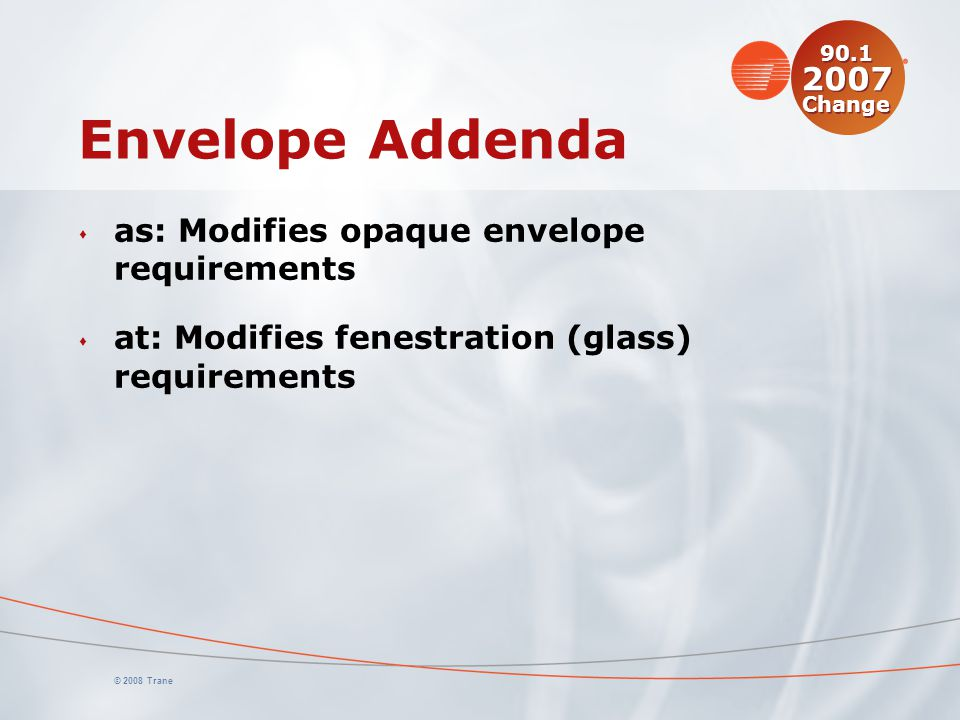 © 2008 Trane Envelope Addenda s as: Modifies opaque envelope requirements s at: Modifies fenestration (glass) requirements 90.1 2007 Change