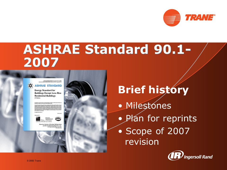 © 2008 Trane ASHRAE Standard 90.1- 2007 Brief history Milestones Plan for reprints Scope of 2007 revision