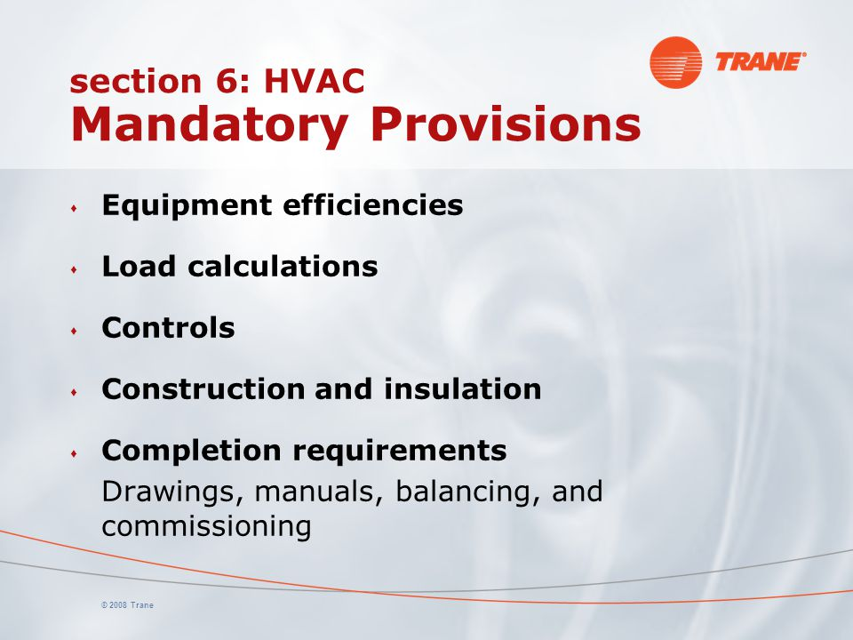 © 2008 Trane section 6: HVAC Mandatory Provisions s Equipment efficiencies s Load calculations s Controls s Construction and insulation s Completion r