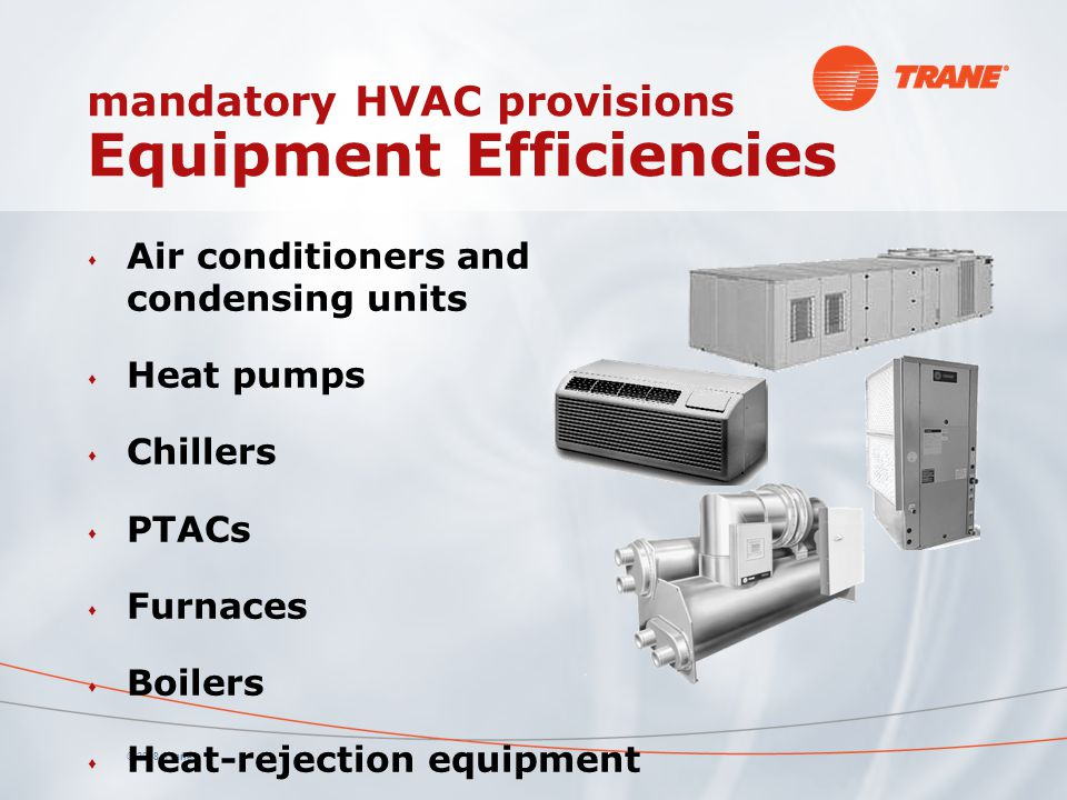 © 2008 Trane s Air conditioners and condensing units s Heat pumps s Chillers s PTACs s Furnaces s Boilers s Heat-rejection equipment mandatory HVAC pr