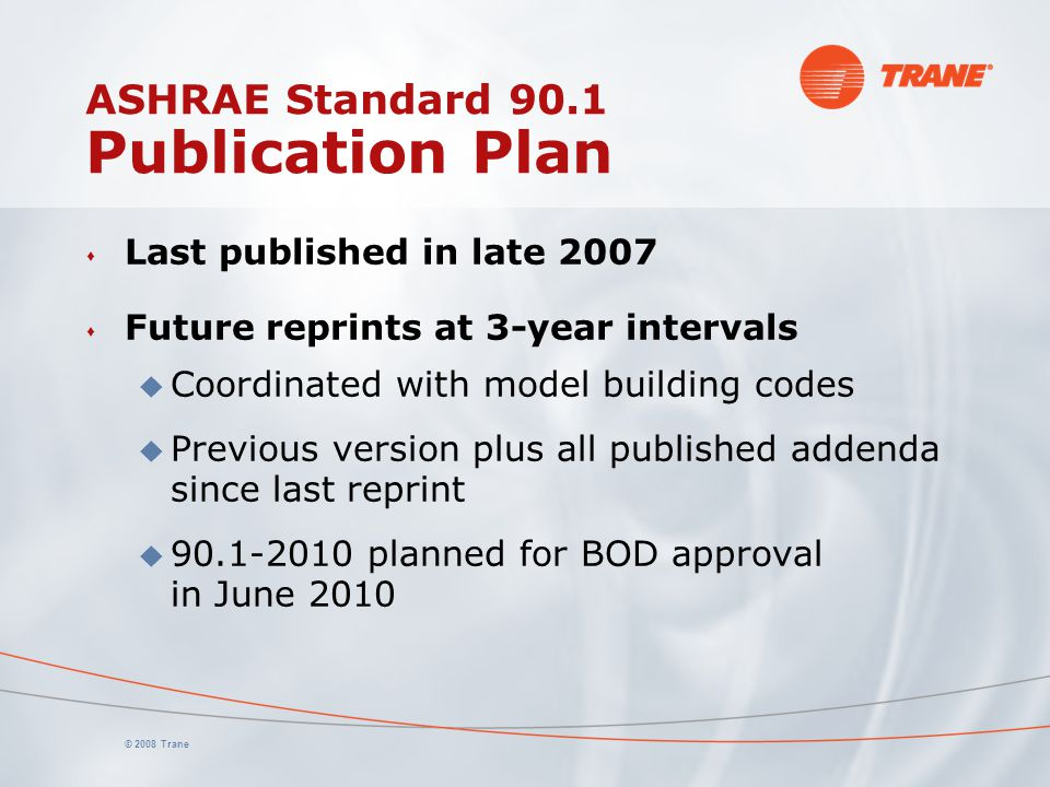 © 2008 Trane ASHRAE Standard 90.1 Publication Plan s Last published in late 2007 s Future reprints at 3-year intervals u Coordinated with model buildi