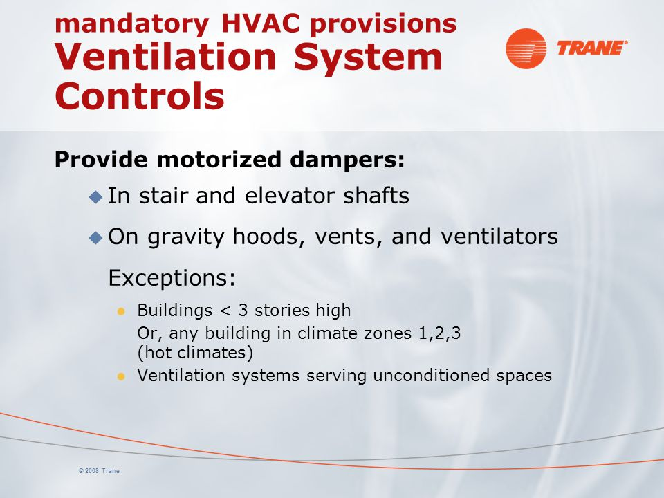© 2008 Trane mandatory HVAC provisions Ventilation System Controls Provide motorized dampers: u In stair and elevator shafts u On gravity hoods, vents