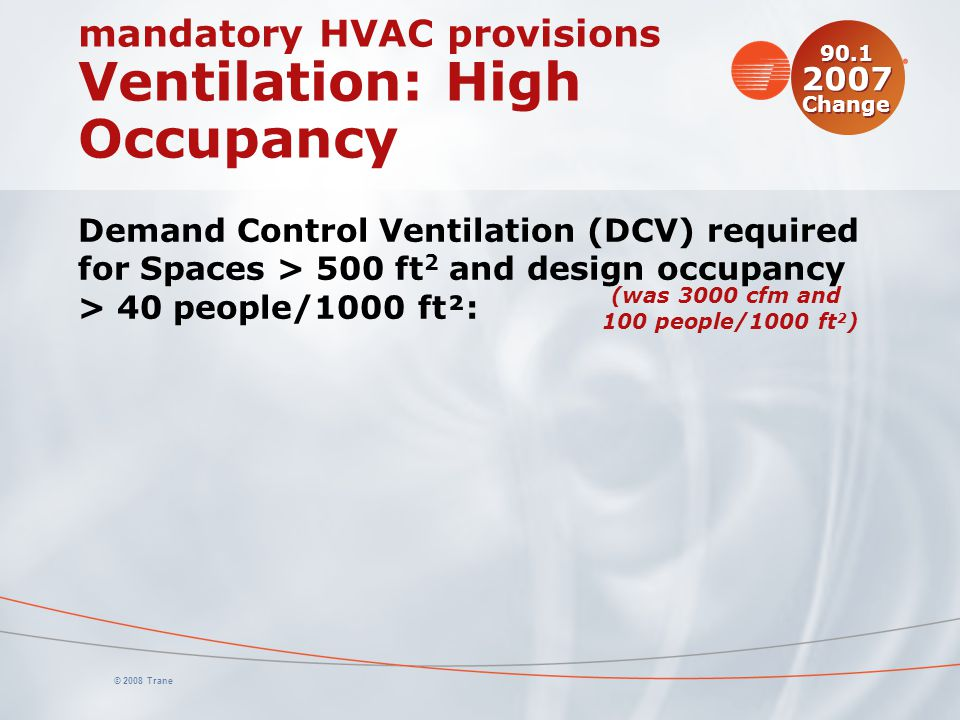 © 2008 Trane mandatory HVAC provisions Ventilation: High Occupancy Demand Control Ventilation (DCV) required for Spaces > 500 ft 2 and design occupanc