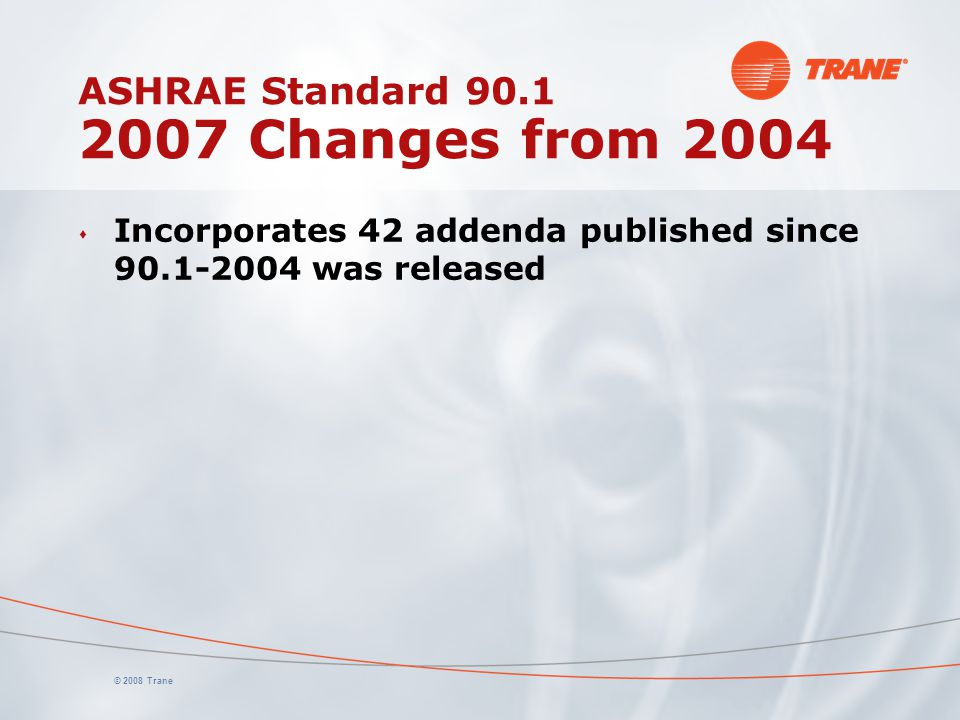 © 2008 Trane ASHRAE Standard 90.1 2007 Changes from 2004 s Incorporates 42 addenda published since 90.1-2004 was released