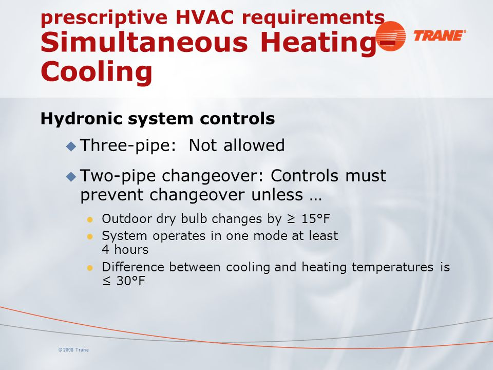 © 2008 Trane prescriptive HVAC requirements Simultaneous Heating– Cooling Hydronic system controls u Three-pipe: Not allowed u Two-pipe changeover: Co