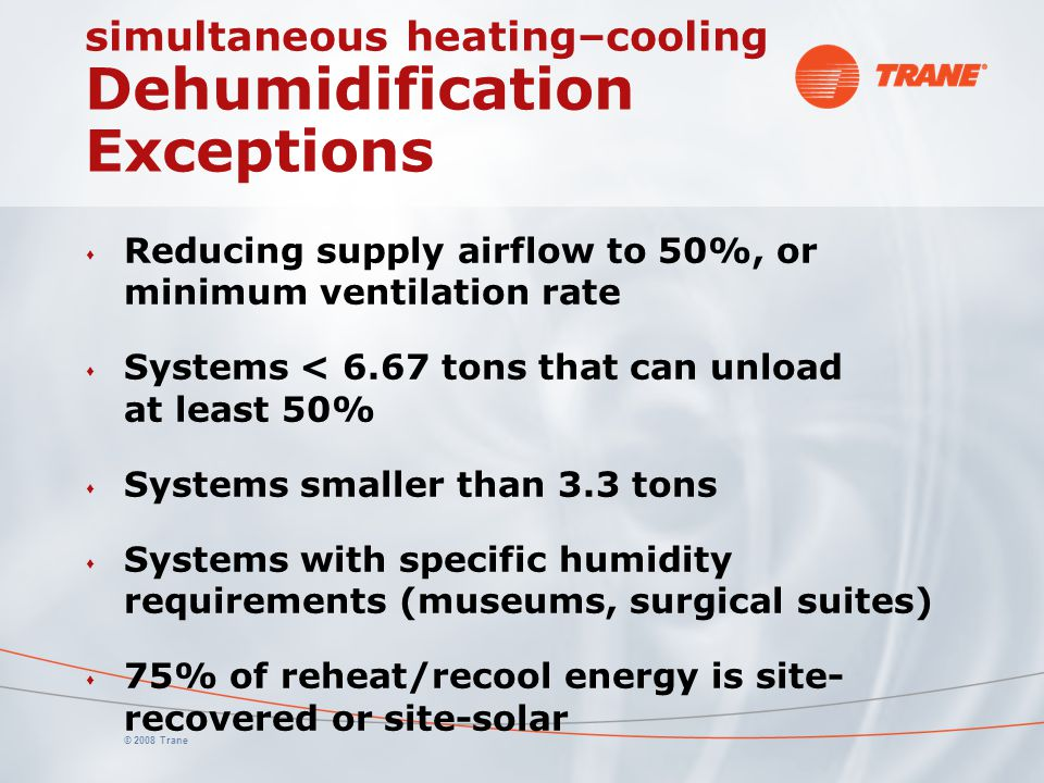 © 2008 Trane simultaneous heating–cooling Dehumidification Exceptions s Reducing supply airflow to 50%, or minimum ventilation rate s Systems < 6.67 t