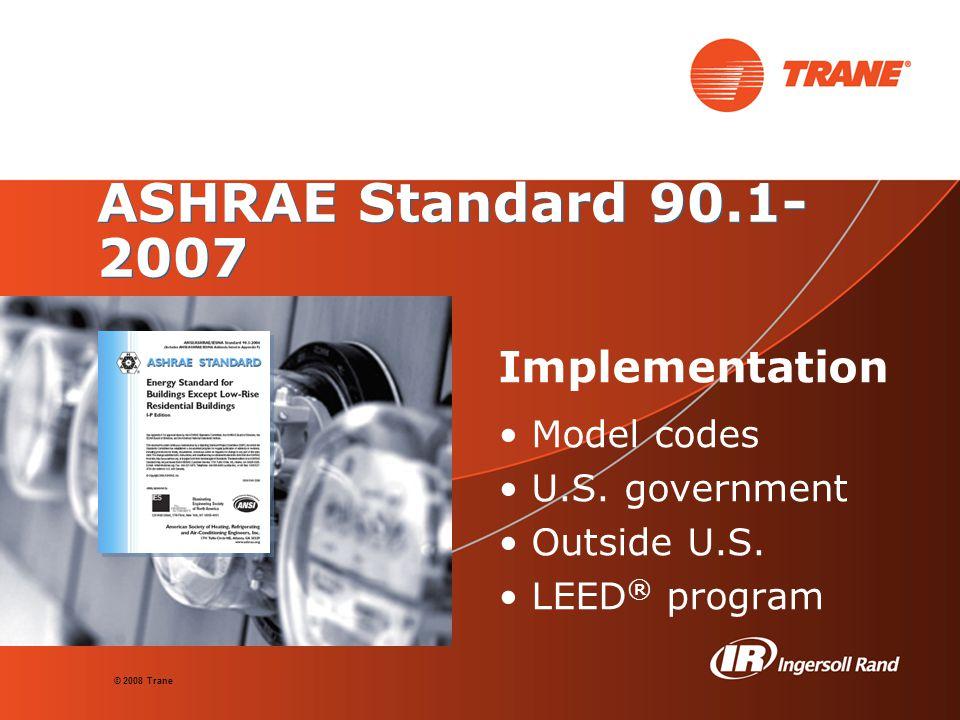 © 2008 Trane ASHRAE Standard 90.1- 2007 Implementation Model codes U.S.