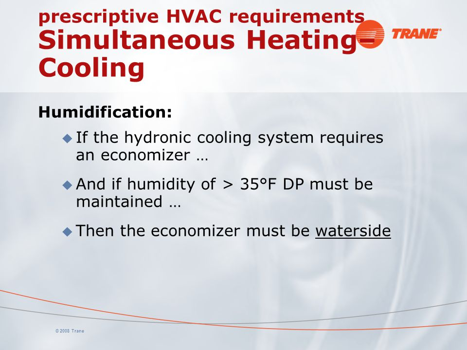 © 2008 Trane prescriptive HVAC requirements Simultaneous Heating– Cooling Humidification: u If the hydronic cooling system requires an economizer … u
