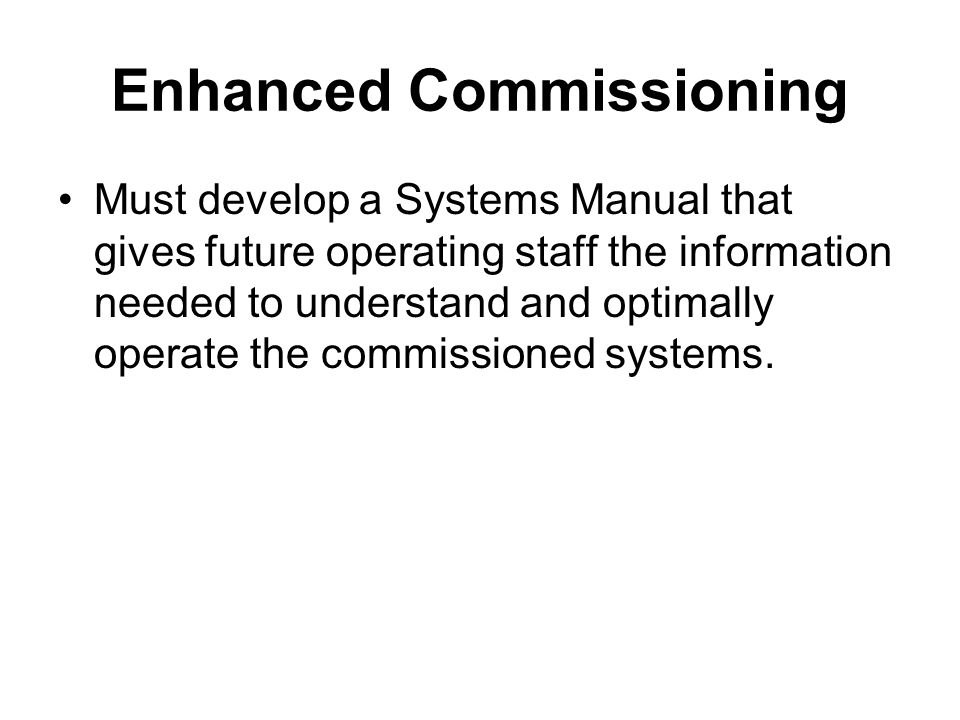 Enhanced Commissioning Must develop a Systems Manual that gives future operating staff the information needed to understand and optimally operate the commissioned systems.