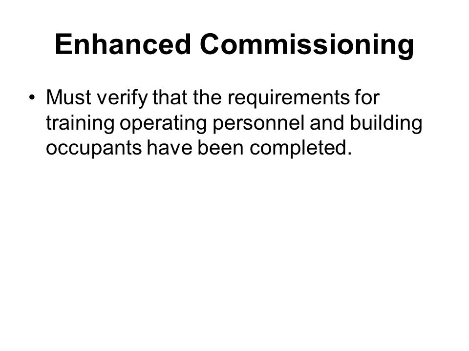 Enhanced Commissioning Must verify that the requirements for training operating personnel and building occupants have been completed.
