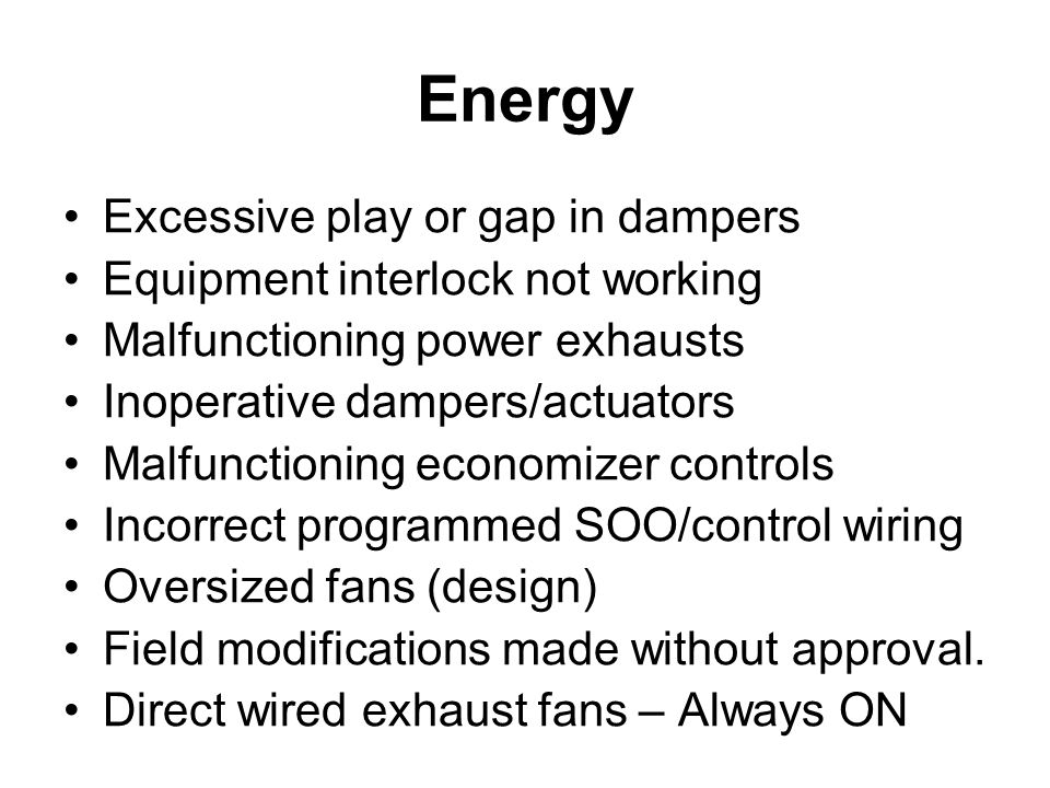 Energy Excessive play or gap in dampers Equipment interlock not working Malfunctioning power exhausts Inoperative dampers/actuators Malfunctioning economizer controls Incorrect programmed SOO/control wiring Oversized fans (design) Field modifications made without approval.