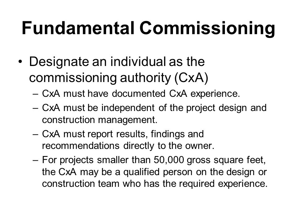 Fundamental Commissioning Designate an individual as the commissioning authority (CxA) –CxA must have documented CxA experience.