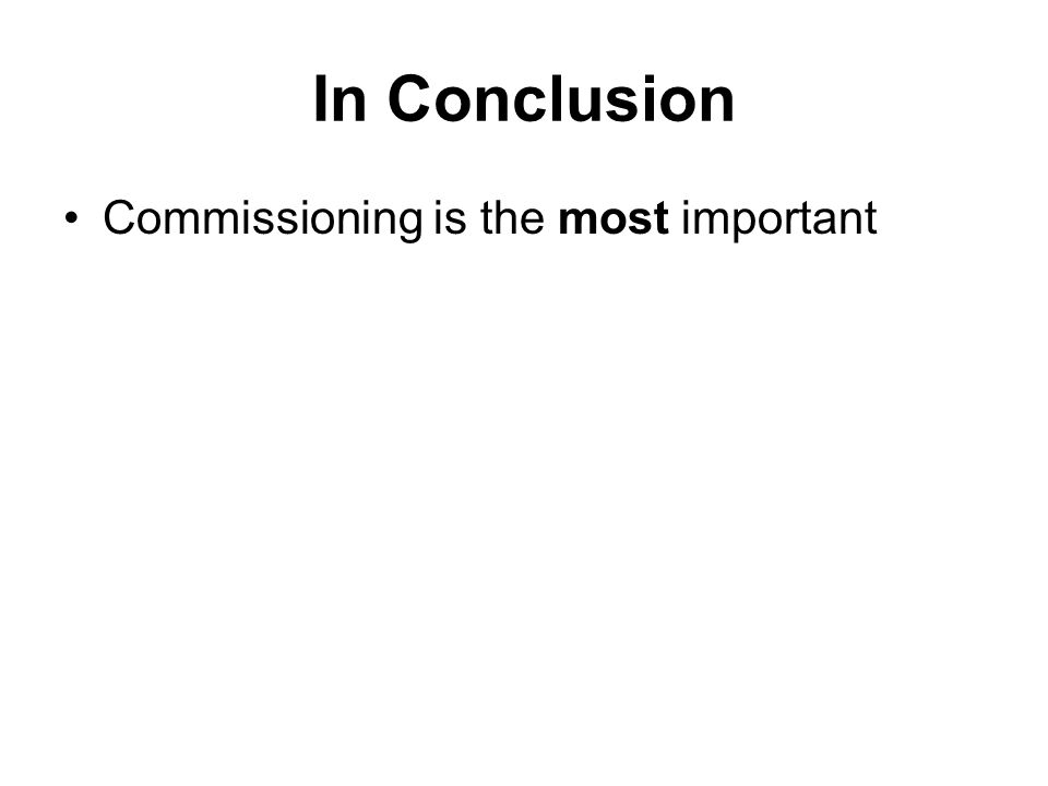 In Conclusion Commissioning is the most important