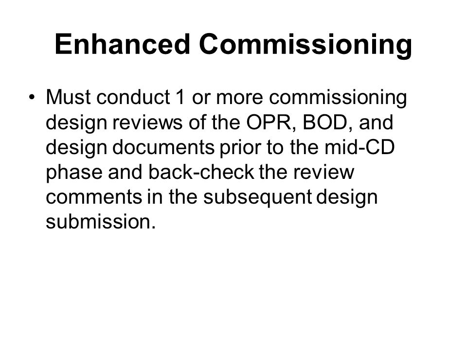 Enhanced Commissioning Must conduct 1 or more commissioning design reviews of the OPR, BOD, and design documents prior to the mid-CD phase and back-check the review comments in the subsequent design submission.