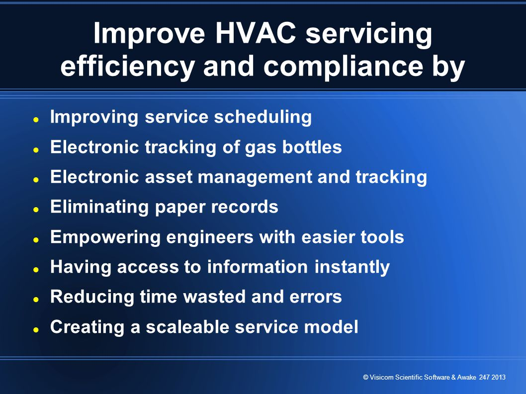 © Visicom Scientific Software & Awake 247 2013 Improve HVAC servicing efficiency and compliance by Improving service scheduling Electronic tracking of gas bottles Electronic asset management and tracking Eliminating paper records Empowering engineers with easier tools Having access to information instantly Reducing time wasted and errors Creating a scaleable service model