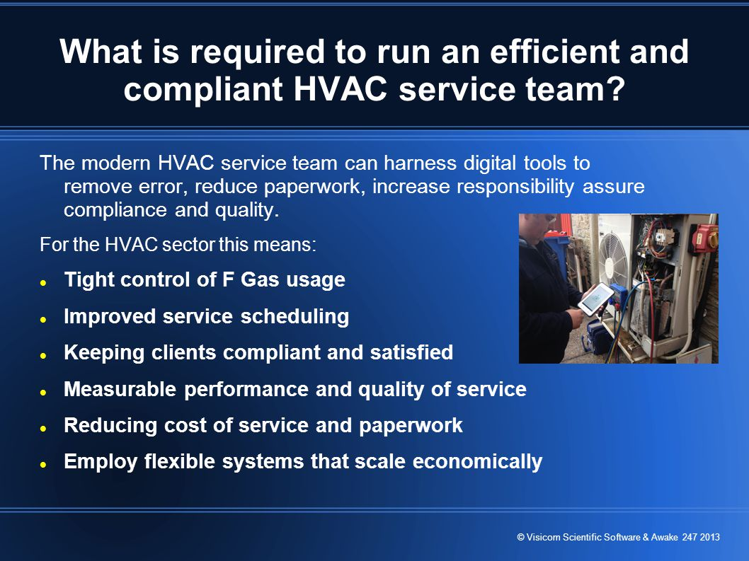 © Visicom Scientific Software & Awake 247 2013 What is required to run an efficient and compliant HVAC service team.
