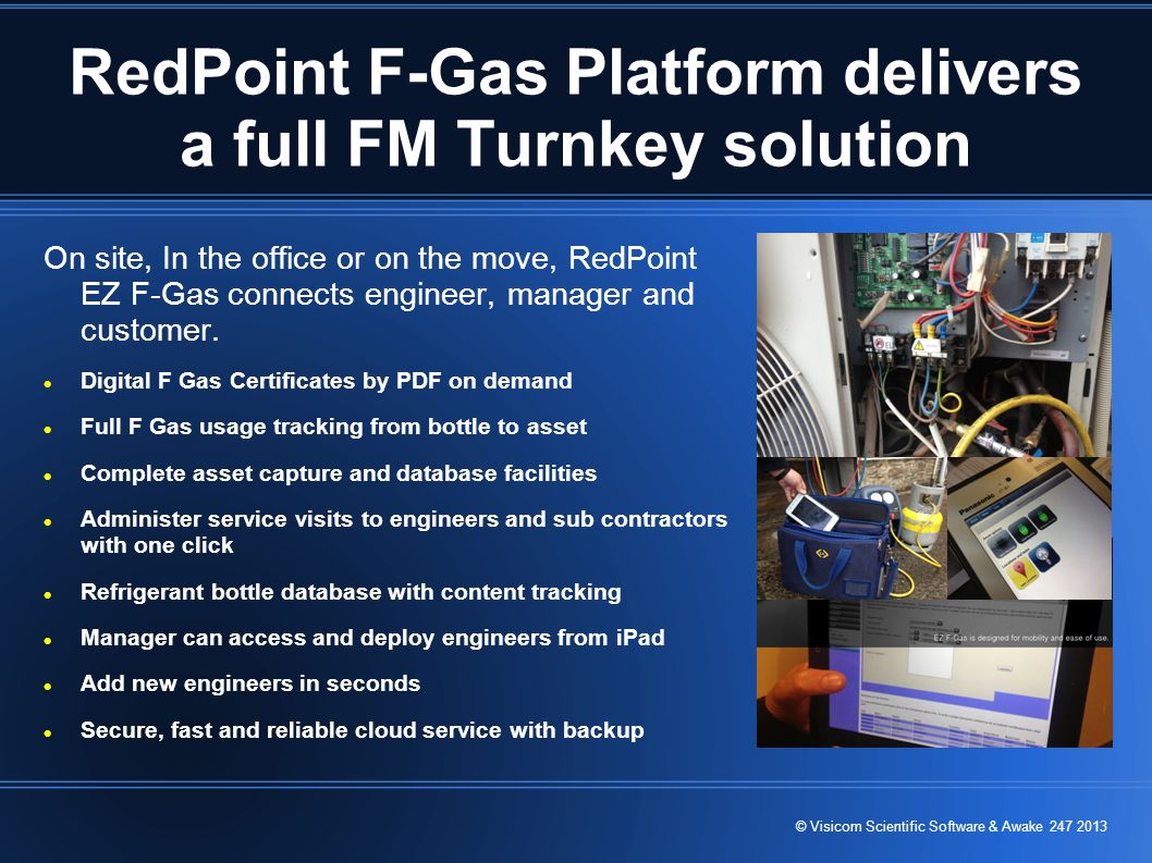 © Visicom Scientific Software & Awake 247 2013 RedPoint F-Gas Platform delivers a full FM Turnkey solution On site, In the office or on the move, RedPoint EZ F-Gas connects engineer, manager and customer.
