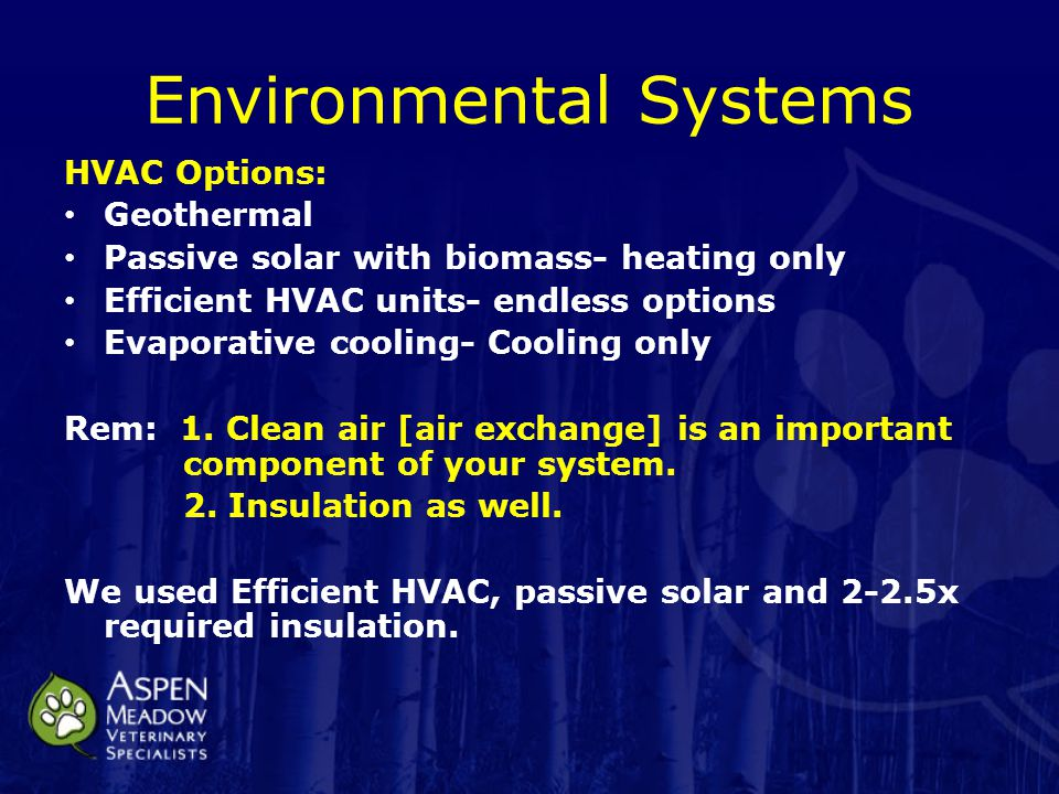 Environmental Systems HVAC Options: Geothermal Passive solar with biomass- heating only Efficient HVAC units- endless options Evaporative cooling- Cooling only Rem: 1.