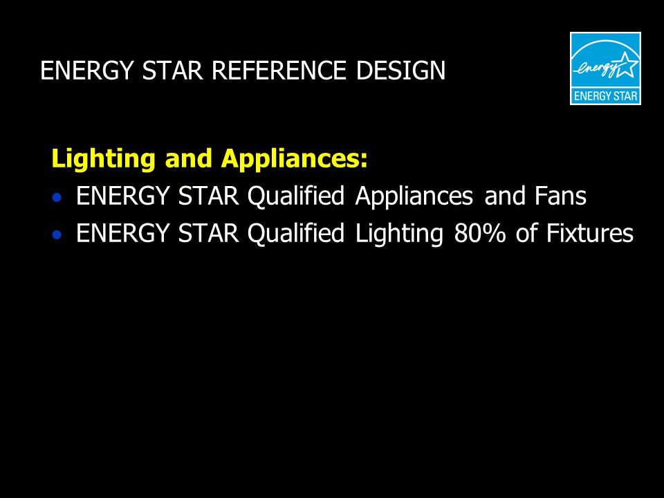 ENERGY STAR REFERENCE DESIGN Lighting and Appliances:  ENERGY STAR Qualified Appliances and Fans  ENERGY STAR Qualified Lighting 80% of Fixtures