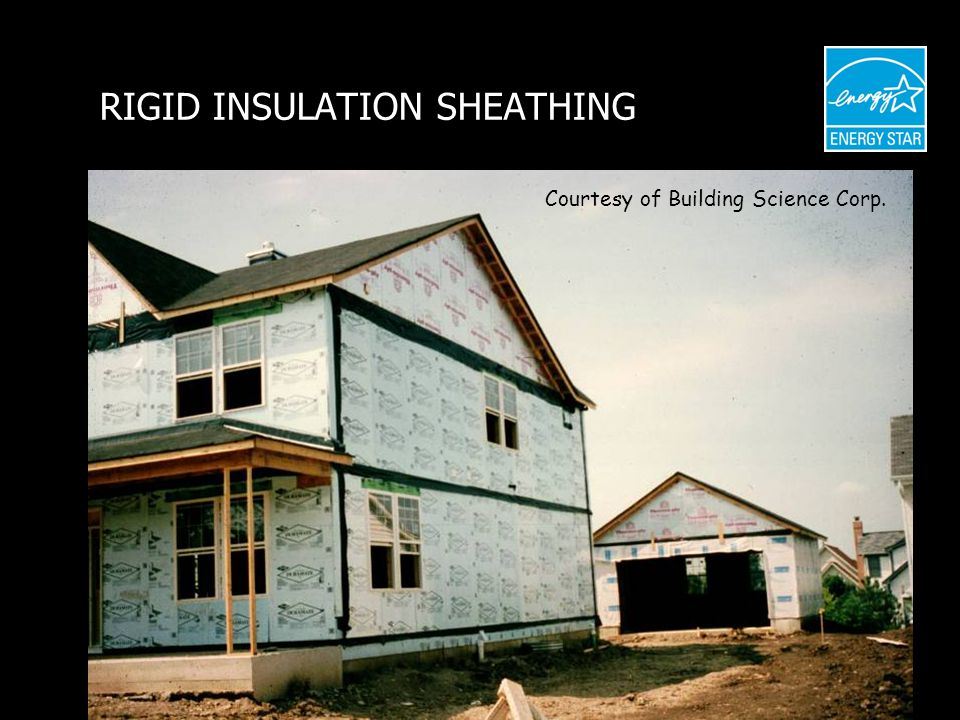 RIGID INSULATION SHEATHING Courtesy of Building Science Corp.