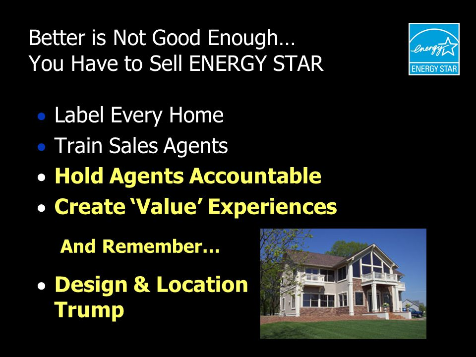 Better is Not Good Enough… You Have to Sell ENERGY STAR  Label Every Home  Train Sales Agents  Hold Agents Accountable  Create 'Value' Experiences And Remember…  Design & Location Trump