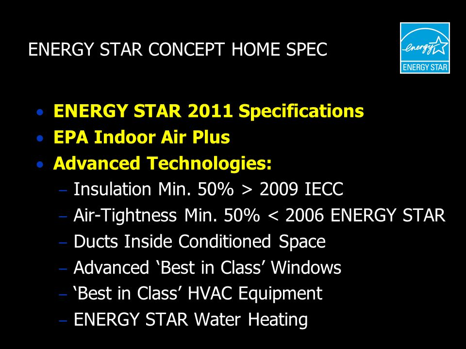 ENERGY STAR CONCEPT HOME SPEC  ENERGY STAR 2011 Specifications  EPA Indoor Air Plus  Advanced Technologies: – Insulation Min.