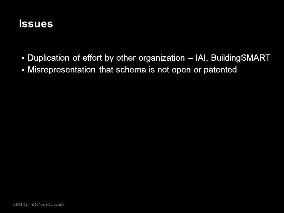 © 2009 Carmel Software Corporation  Duplication of effort by other organization – IAI, BuildingSMART  Misrepresentation that schema is not open or p