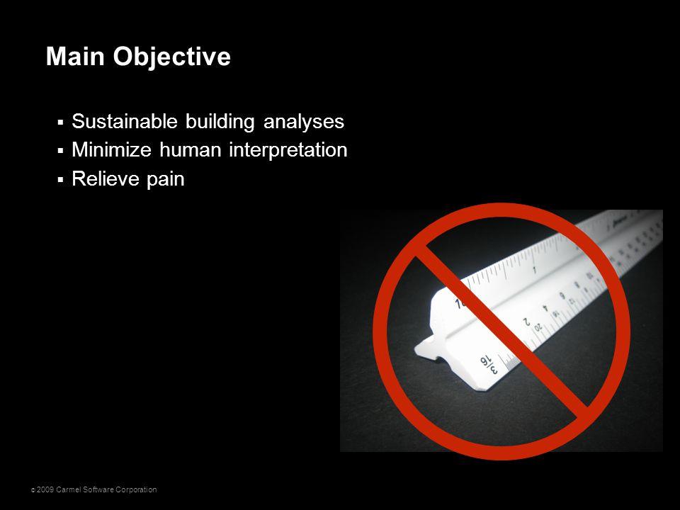 © 2009 Carmel Software Corporation  Sustainable building analyses  Minimize human interpretation  Relieve pain Main Objective