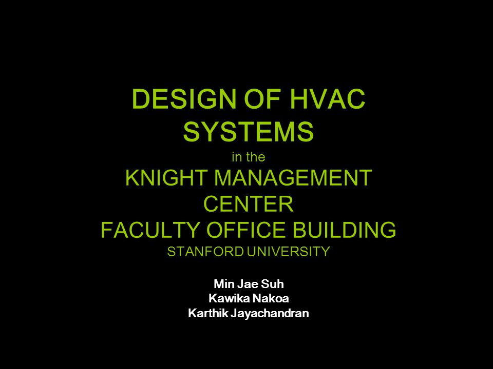 DESIGN OF HVAC SYSTEMS in the KNIGHT MANAGEMENT CENTER FACULTY OFFICE BUILDING STANFORD UNIVERSITY Min Jae Suh Kawika Nakoa Karthik Jayachandran