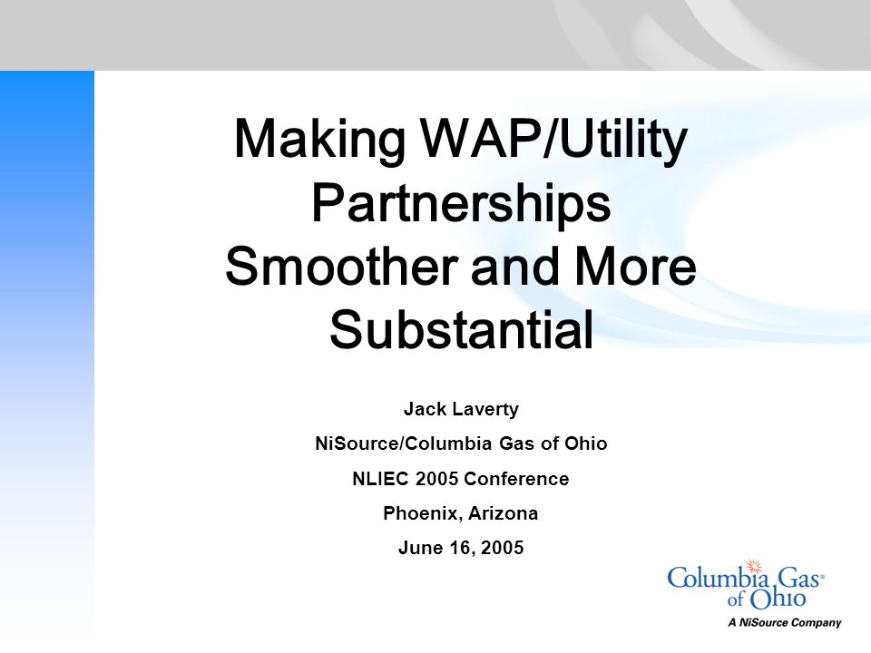 Making WAP/Utility Partnerships Smoother and More Substantial Jack Laverty NiSource/Columbia Gas of Ohio NLIEC 2005 Conference Phoenix, Arizona June 1