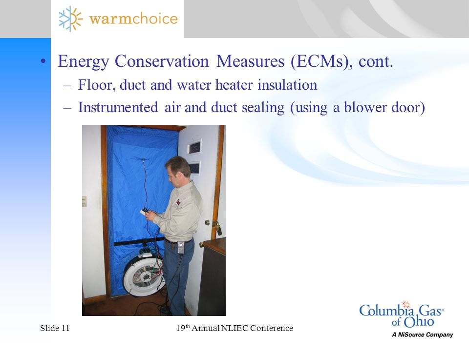 19 th Annual NLIEC ConferenceSlide 11 Energy Conservation Measures (ECMs), cont. –Floor, duct and water heater insulation –Instrumented air and duct s