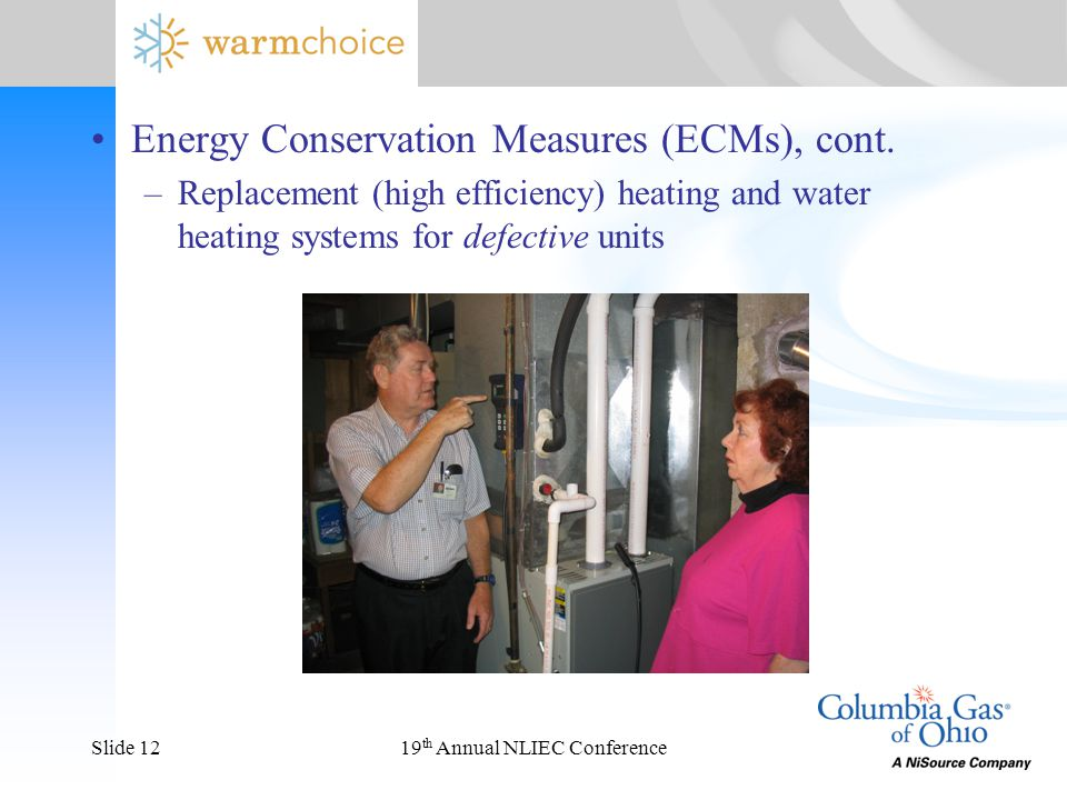 19 th Annual NLIEC ConferenceSlide 12 Energy Conservation Measures (ECMs), cont. –Replacement (high efficiency) heating and water heating systems for