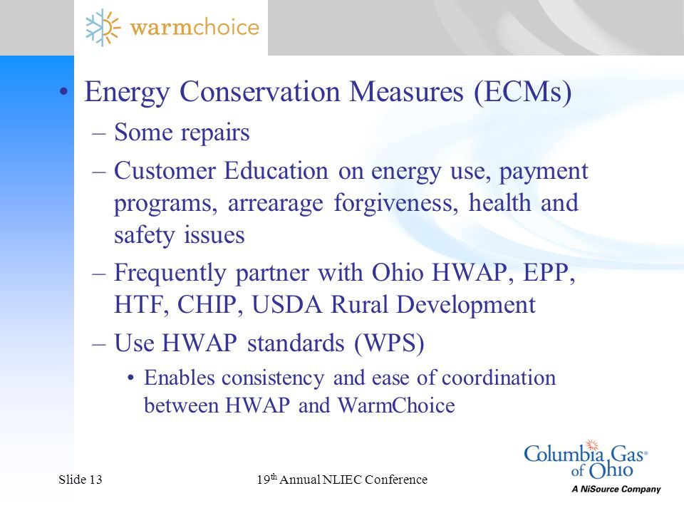 19 th Annual NLIEC ConferenceSlide 13 Energy Conservation Measures (ECMs) –Some repairs –Customer Education on energy use, payment programs, arrearage forgiveness, health and safety issues –Frequently partner with Ohio HWAP, EPP, HTF, CHIP, USDA Rural Development –Use HWAP standards (WPS) Enables consistency and ease of coordination between HWAP and WarmChoice