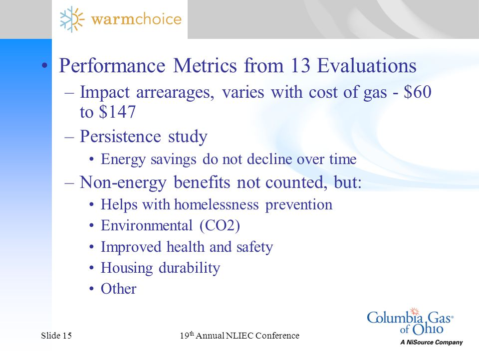 19 th Annual NLIEC ConferenceSlide 15 Performance Metrics from 13 Evaluations –Impact arrearages, varies with cost of gas - $60 to $147 –Persistence study Energy savings do not decline over time –Non-energy benefits not counted, but: Helps with homelessness prevention Environmental (CO2) Improved health and safety Housing durability Other