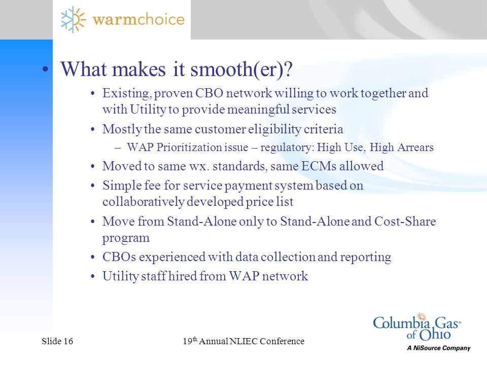 19 th Annual NLIEC ConferenceSlide 16 What makes it smooth(er)? Existing, proven CBO network willing to work together and with Utility to provide mean