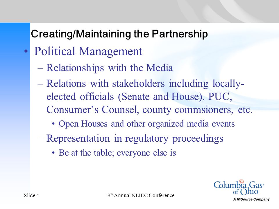 19 th Annual NLIEC ConferenceSlide 4 Creating/Maintaining the Partnership Political Management –Relationships with the Media –Relations with stakeholders including locally- elected officials (Senate and House), PUC, Consumer's Counsel, county commsioners, etc.