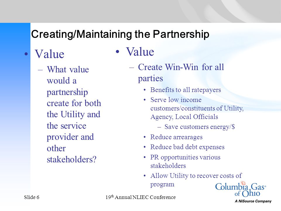 19 th Annual NLIEC ConferenceSlide 6 Creating/Maintaining the Partnership Value –What value would a partnership create for both the Utility and the se