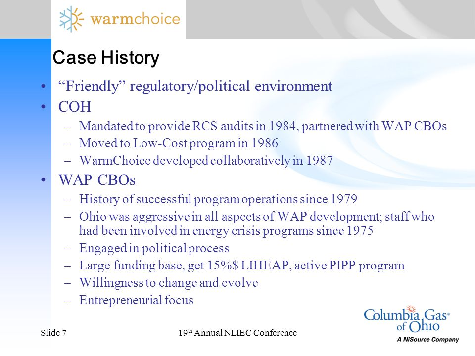 "19 th Annual NLIEC ConferenceSlide 7 ""Friendly"" regulatory/political environment COH –Mandated to provide RCS audits in 1984, partnered with WAP CBOs"