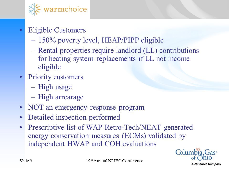 19 th Annual NLIEC ConferenceSlide 9 Eligible Customers –150% poverty level, HEAP/PIPP eligible –Rental properties require landlord (LL) contributions for heating system replacements if LL not income eligible Priority customers –High usage –High arrearage NOT an emergency response program Detailed inspection performed Prescriptive list of WAP Retro-Tech/NEAT generated energy conservation measures (ECMs) validated by independent HWAP and COH evaluations