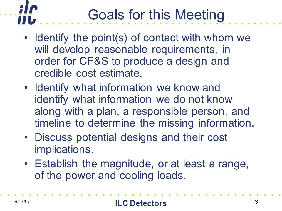 9/17/07 ILC Detectors 3 Goals for this Meeting Identify the point(s) of contact with whom we will develop reasonable requirements, in order for CF&S t