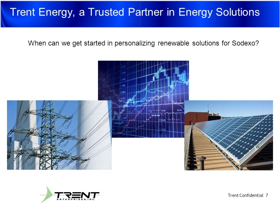 10/15/09 Trent Confidential 7 Trent Energy, a Trusted Partner in Energy Solutions When can we get started in personalizing renewable solutions for Sodexo