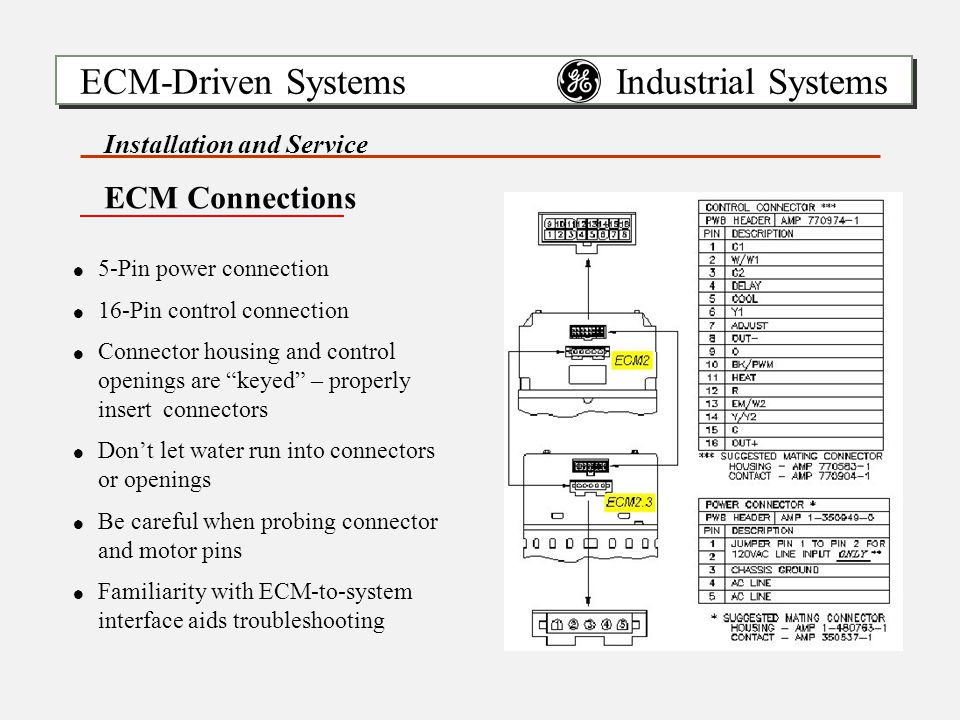 ECM-Driven Systems Industrial Systems Installation and Service ECM Connections !5-Pin power connection !16-Pin control connection !Connector housing and control openings are keyed – properly insert connectors !Don't let water run into connectors or openings !Be careful when probing connector and motor pins !Familiarity with ECM-to-system interface aids troubleshooting