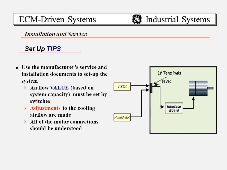 ECM-Driven Systems Industrial Systems Installation and Service !Use the manufacturer's service and installation documents to set-up the system =Airflow VALUE (based on system capacity) must be set by switches =Adjustments to the cooling airflow are made =All of the motor connections should be understood Set Up TIPS